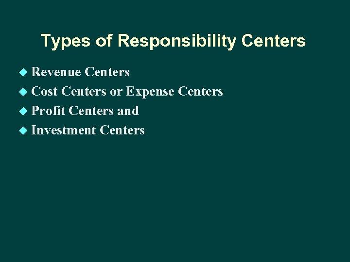 Types of Responsibility Centers u Revenue Centers u Cost Centers or Expense Centers u