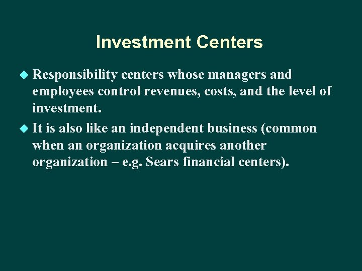 Investment Centers u Responsibility centers whose managers and employees control revenues, costs, and the