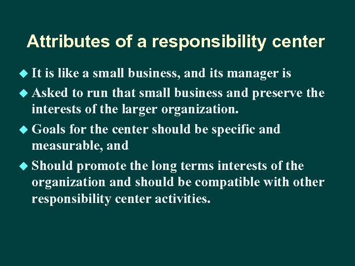 Attributes of a responsibility center u It is like a small business, and its