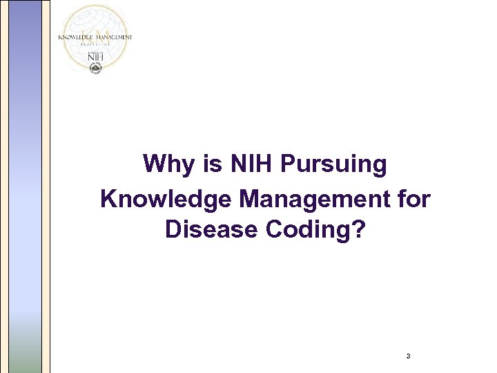 Why is NIH Pursuing Knowledge Management for Disease Coding? 3