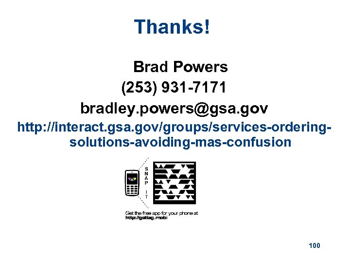 Thanks! Brad Powers (253) 931 -7171 bradley. powers@gsa. gov http: //interact. gsa. gov/groups/services-orderingsolutions-avoiding-mas-confusion 100