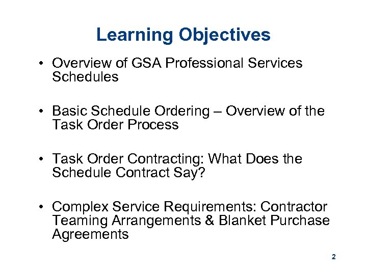 Learning Objectives • Overview of GSA Professional Services Schedules • Basic Schedule Ordering –