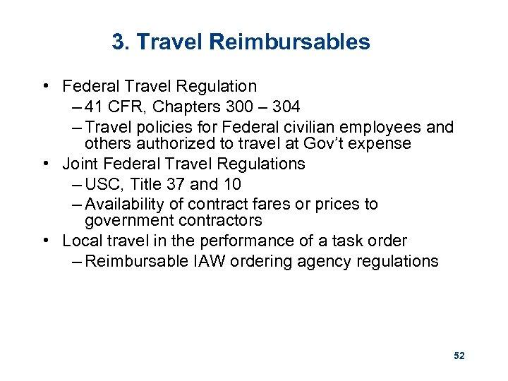 3. Travel Reimbursables • Federal Travel Regulation – 41 CFR, Chapters 300 – 304