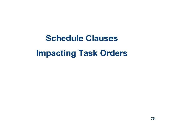 Schedule Clauses Impacting Task Orders 75