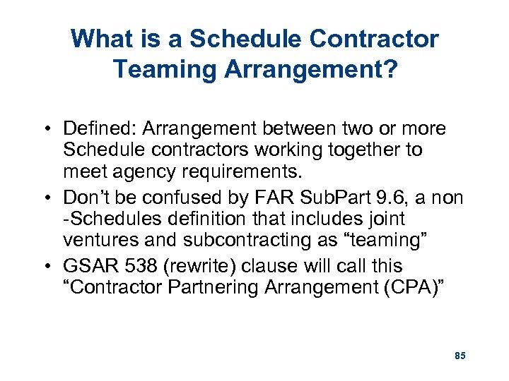 What is a Schedule Contractor Teaming Arrangement? • Defined: Arrangement between two or more