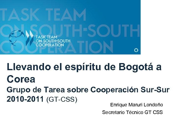 Llevando el espíritu de Bogotá a Corea Grupo de Tarea sobre Cooperación Sur-Sur 2010