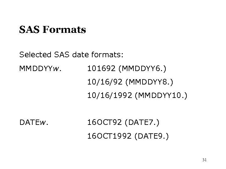 SAS Formats Selected SAS date formats: MMDDYYw. 101692 (MMDDYY 6. ) 10/16/92 (MMDDYY 8.