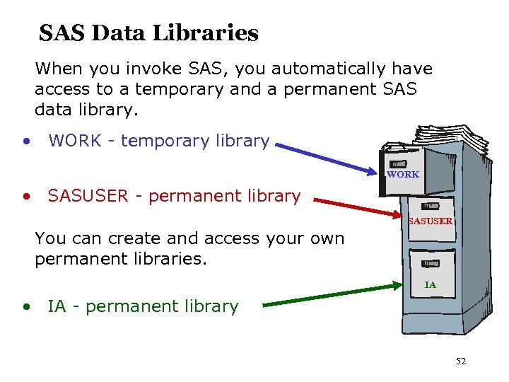 SAS Data Libraries When you invoke SAS, you automatically have access to a temporary