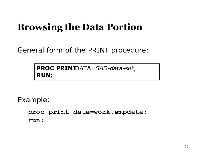 Browsing the Data Portion General form of the PRINT procedure: PROC PRINT DATA=SAS-data-set; RUN;