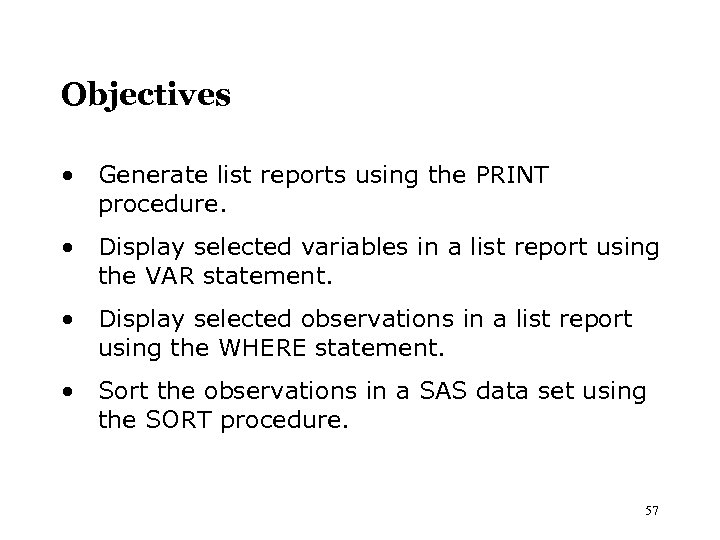 Objectives • Generate list reports using the PRINT procedure. • Display selected variables in