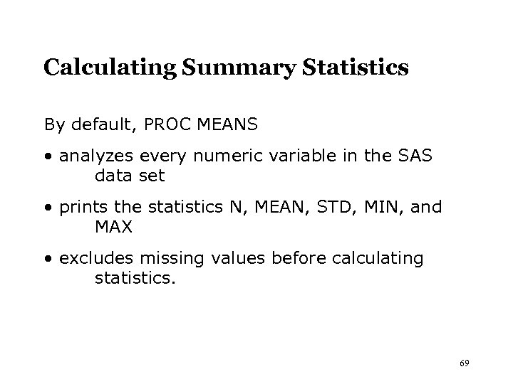 Calculating Summary Statistics By default, PROC MEANS • analyzes every numeric variable in the