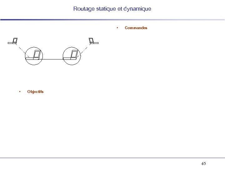 Routage statique et dynamique • • Commandes Objectifs 65