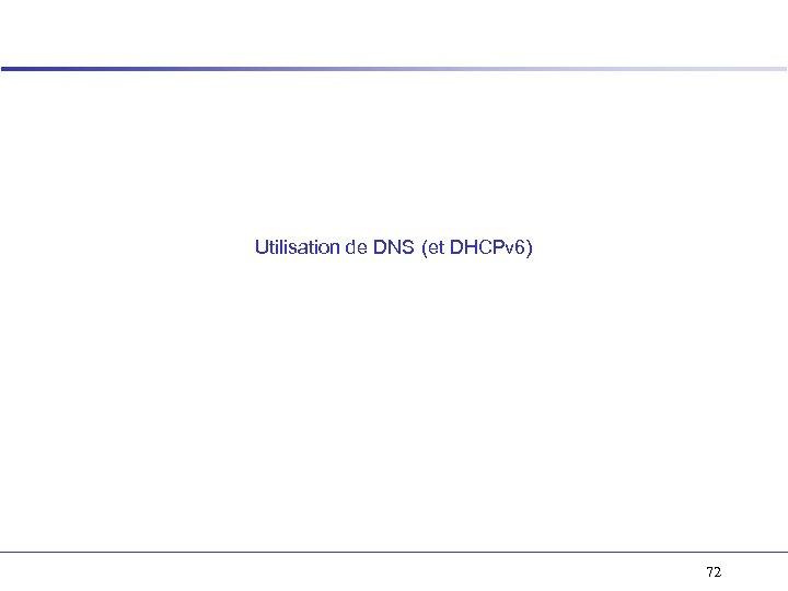 Utilisation de DNS (et DHCPv 6) 72