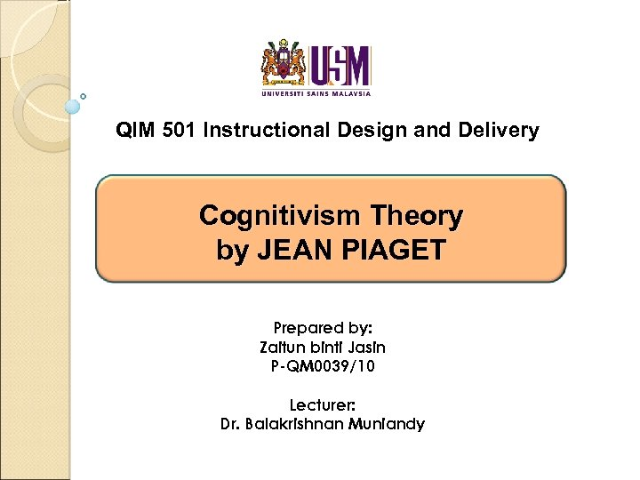 QIM 501 Instructional Design and Delivery Cognitivism Theory by JEAN PIAGET Prepared by: Zaitun