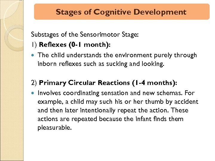 Stages of Cognitive Development Substages of the Sensorimotor Stage: 1) Reflexes (0 -1 month):