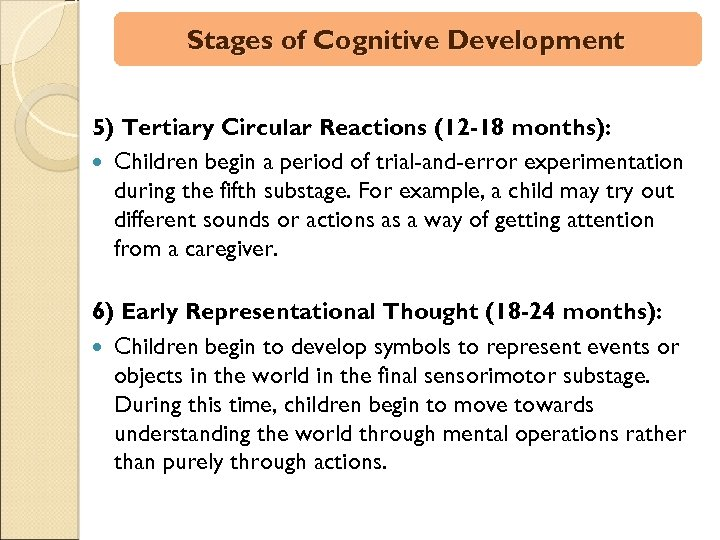 Stages of Cognitive Development 5) Tertiary Circular Reactions (12 -18 months): Children begin a