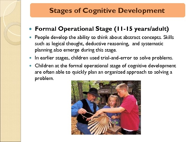 Stages of Cognitive Development Formal Operational Stage (11 -15 years/adult) People develop the ability