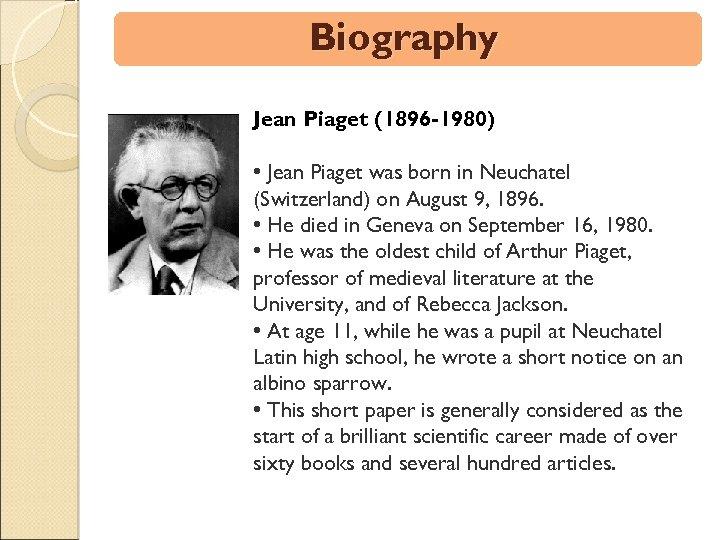 Biography Jean Piaget (1896 -1980) • Jean Piaget was born in Neuchatel (Switzerland) on