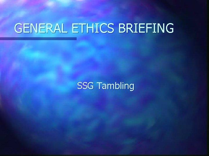 GENERAL ETHICS BRIEFING SSG Tambling