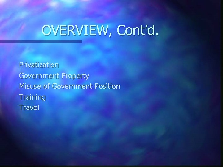 OVERVIEW, Cont'd. Privatization Government Property Misuse of Government Position Training Travel