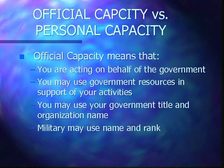 OFFICIAL CAPCITY vs. PERSONAL CAPACITY n Official Capacity means that: – You are acting