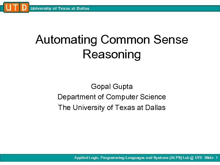 University of Texas at Dallas Automating Common Sense Reasoning Gopal Gupta Department of Computer