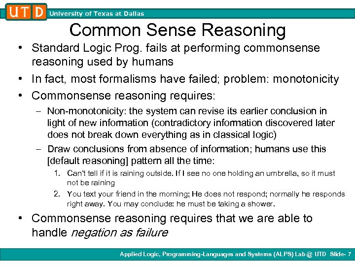 University of Texas at Dallas Common Sense Reasoning • Standard Logic Prog. fails at