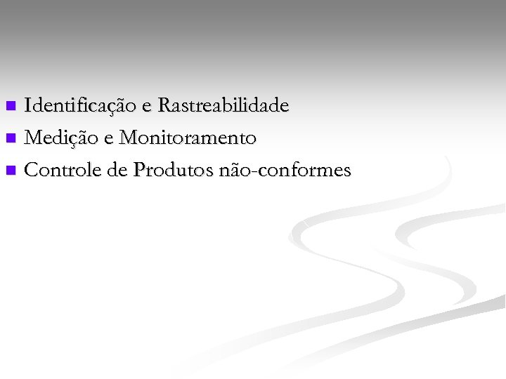 Identificação e Rastreabilidade n Medição e Monitoramento n Controle de Produtos não-conformes n