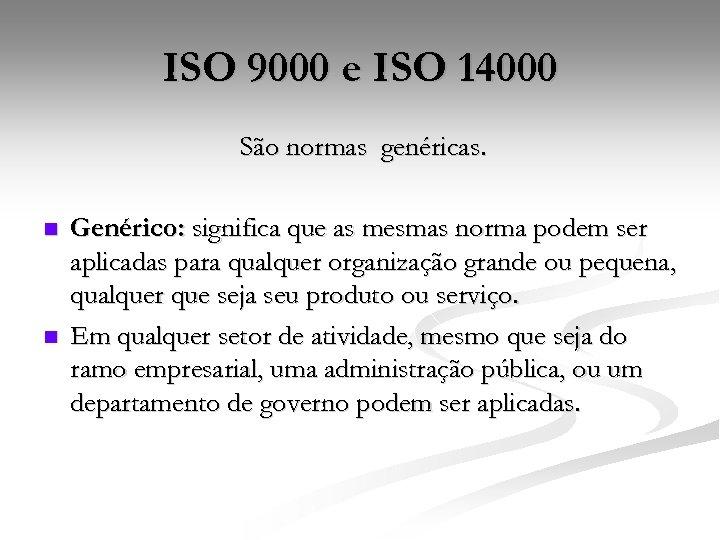 ISO 9000 e ISO 14000 São normas genéricas. n n Genérico: significa que as