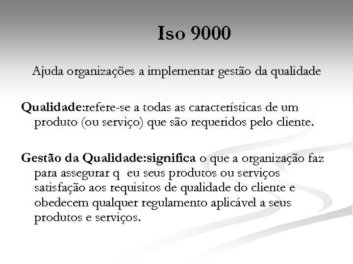 Iso 9000 Ajuda organizações a implementar gestão da qualidade Qualidade: refere-se a todas as