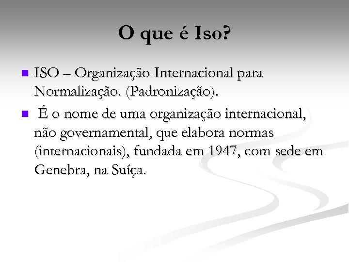 O que é Iso? ISO – Organização Internacional para Normalização. (Padronização). n É o