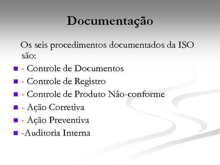 Documentação Os seis procedimentos documentados da ISO são: n - Controle de Documentos n