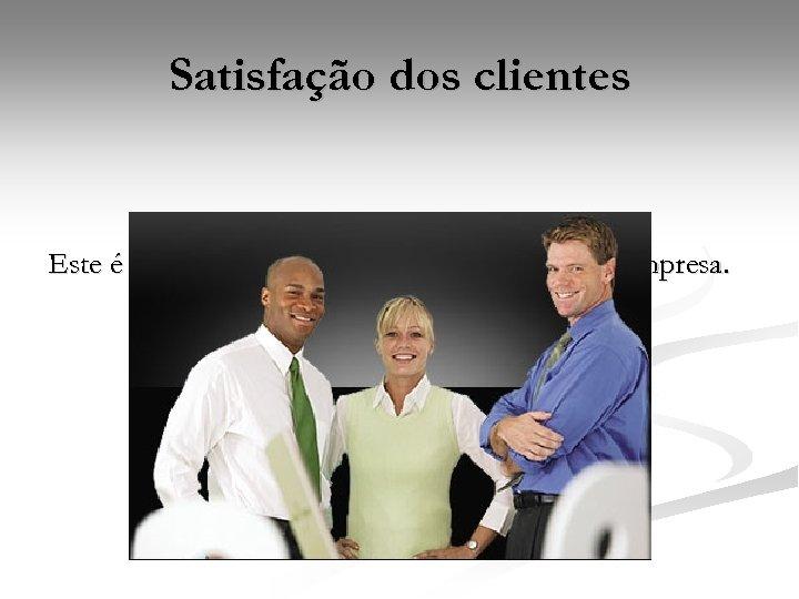 Satisfação dos clientes Este é o foco principal, sem clientes, não existe empresa.