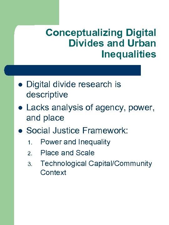 Conceptualizing Digital Divides and Urban Inequalities l l l Digital divide research is descriptive