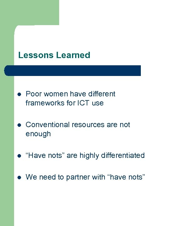 Lessons Learned l Poor women have different frameworks for ICT use l Conventional resources
