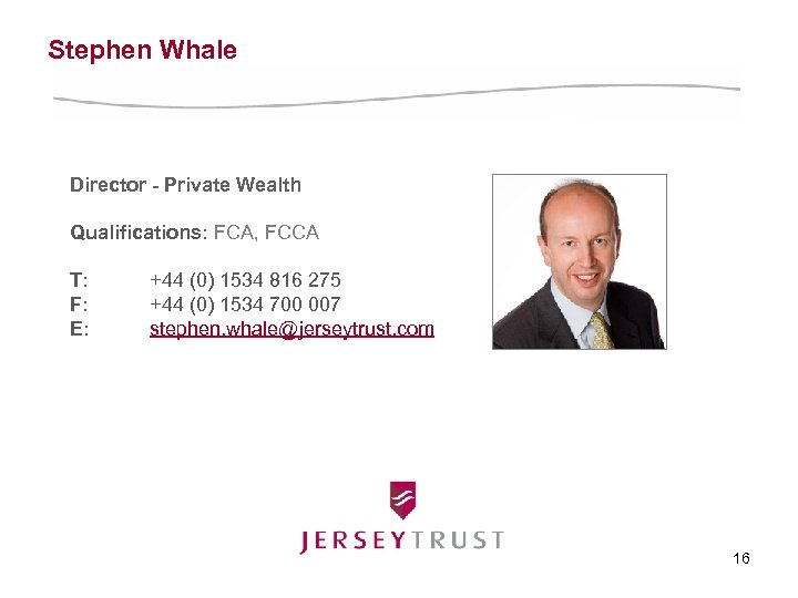 Stephen Whale Director - Private Wealth Qualifications: FCA, FCCA T: F: E: +44 (0)