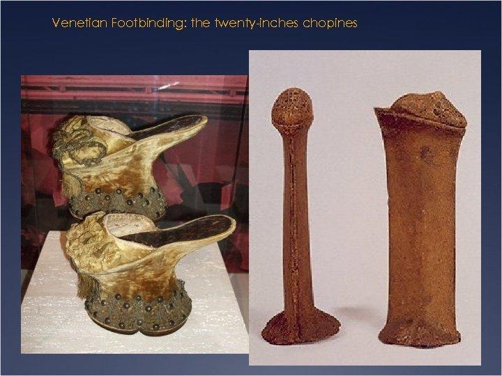 Venetian Footbinding: the twenty-inches chopines
