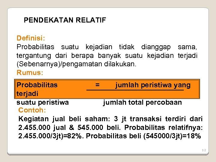 PENDEKATAN RELATIF Definisi: Probabilitas suatu kejadian tidak dianggap sama, tergantung dari berapa banyak suatu