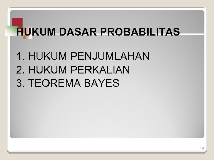 HUKUM DASAR PROBABILITAS 1. HUKUM PENJUMLAHAN 2. HUKUM PERKALIAN 3. TEOREMA BAYES 14
