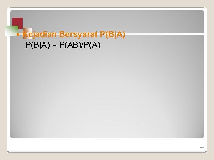 Kejadian Bersyarat P(B|A) = P(AB)/P(A) 22