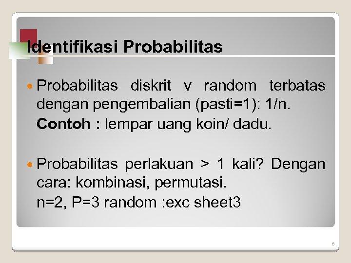 Identifikasi Probabilitas diskrit v random terbatas dengan pengembalian (pasti=1): 1/n. Contoh : lempar uang