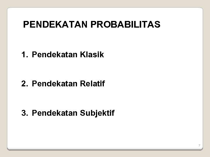 PENDEKATAN PROBABILITAS 1. Pendekatan Klasik 2. Pendekatan Relatif 3. Pendekatan Subjektif 7