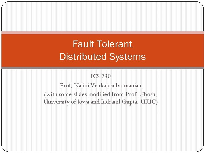 Fault Tolerant Distributed Systems ICS 230 Prof. Nalini Venkatasubramanian (with some slides modified from