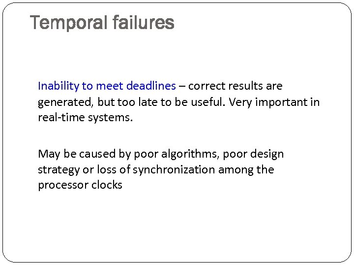 Temporal failures Inability to meet deadlines – correct results are generated, but too late