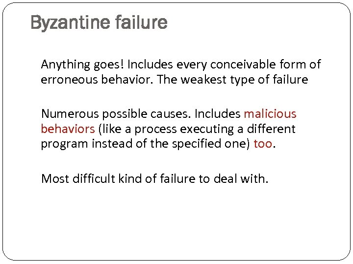 Byzantine failure Anything goes! Includes every conceivable form of erroneous behavior. The weakest type
