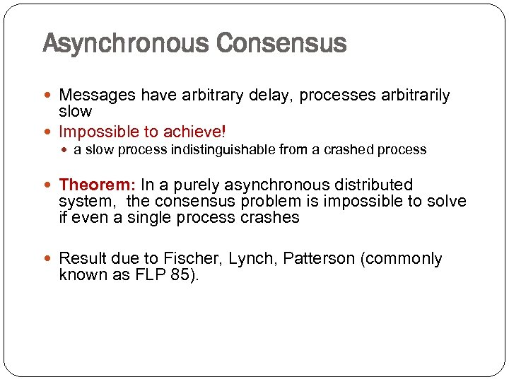 Asynchronous Consensus Messages have arbitrary delay, processes arbitrarily slow Impossible to achieve! a slow