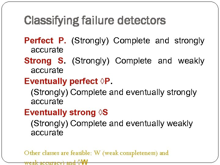 Classifying failure detectors Perfect P. (Strongly) Complete and strongly accurate Strong S. (Strongly) Complete