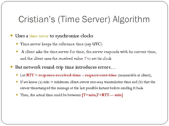 Cristian's (Time Server) Algorithm Uses a time server to synchronize clocks Time server keeps