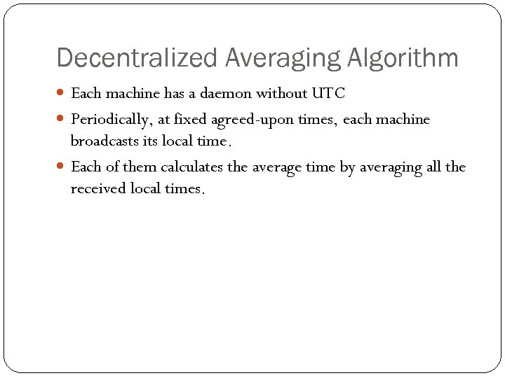 Decentralized Averaging Algorithm Each machine has a daemon without UTC Periodically, at fixed agreed-upon