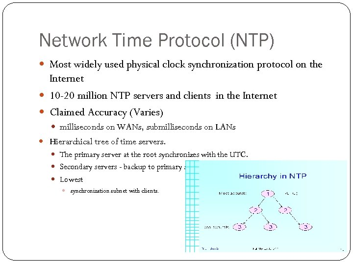 Network Time Protocol (NTP) Most widely used physical clock synchronization protocol on the Internet